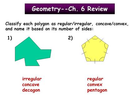 Geometry--Ch. 6 Review Classify each polygon as regular/irregular, concave/convex, and name it based on its number of sides: 1)2) irregular concave decagon.