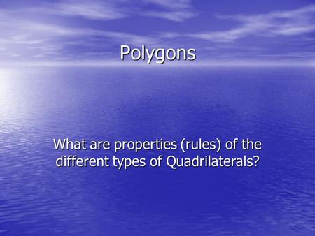 Polygons What are properties (rules) of the different types of Quadrilaterals?