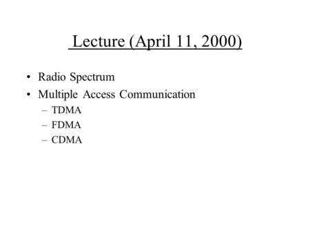 Lecture (April 11, 2000) Radio Spectrum Multiple Access Communication –TDMA –FDMA –CDMA.