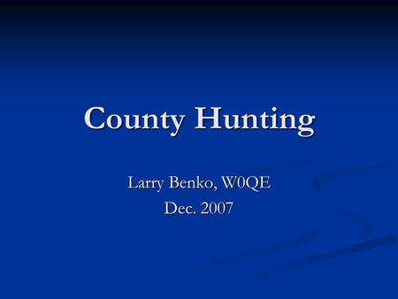 County Hunting Larry Benko, W0QE Dec. 2007. 2 County Hunting Where county hunting fits into ham radio Where county hunting fits into ham radio Operating.