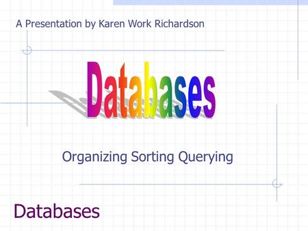 Databases Organizing Sorting Querying A Presentation by Karen Work Richardson.