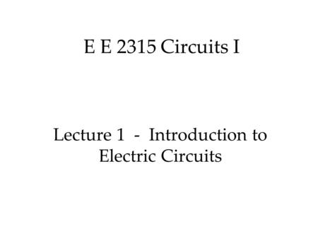 E E 2315 Circuits I Lecture 1 - Introduction to Electric Circuits.