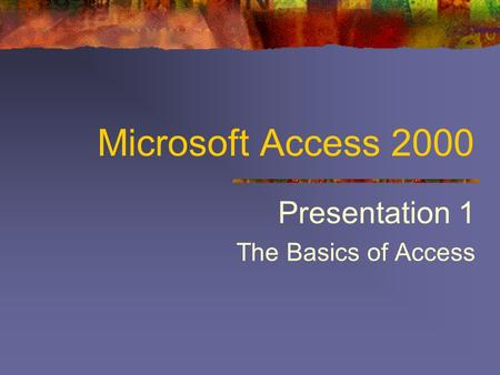 Microsoft Access 2000 Presentation 1 The Basics of Access.