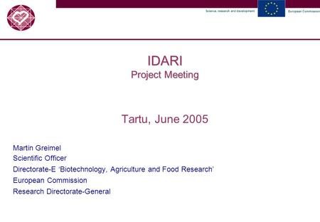 Science, research and development European Commission IDARI Project Meeting Tartu, June 2005 Martin Greimel Scientific Officer Directorate-E 'Biotechnology,