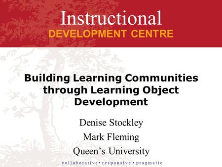 Instructional DEVELOPMENT CENTRE c o l l a b o r a t i v e r e s p o n s i v e p r a g m a t i c Building Learning Communities through Learning Object.