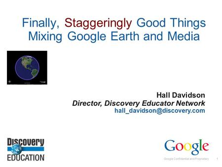 Google Confidential and Proprietary1 Finally, Staggeringly Good Things Mixing Google Earth and Media Hall Davidson Director, Discovery Educator Network.