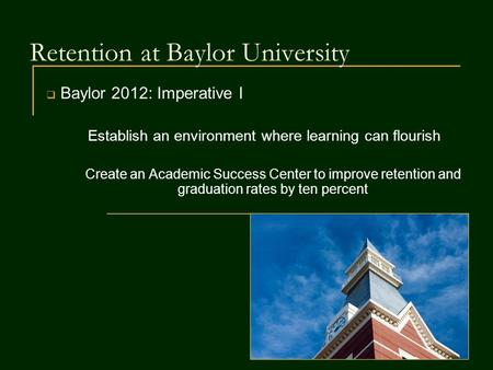 Retention at Baylor University  Baylor 2012: Imperative I Establish an environment where learning can flourish Create an Academic Success Center to improve.