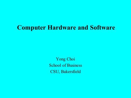 Computer Hardware and Software Yong Choi School of Business CSU, Bakersfield.