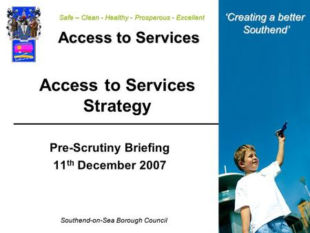 Southend-on-Sea Borough Council Safe – Clean - Healthy - Prosperous - Excellent Access to Services Access to Services Strategy Pre-Scrutiny Briefing 11.