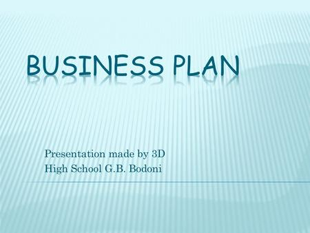 Presentation made by 3D High School G.B. Bodoni.  What is it? Business Plan is a planning document that describe in detail the business project and allows.