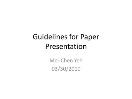 Guidelines for Paper Presentation Mei-Chen Yeh 03/30/2010.
