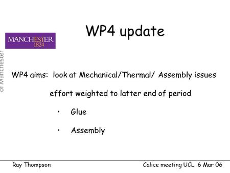 Ray Thompson Calice meeting UCL 6 Mar 06 WP4 aims: look at Mechanical/Thermal/ Assembly issues effort weighted to latter end of period Glue Assembly WP4.