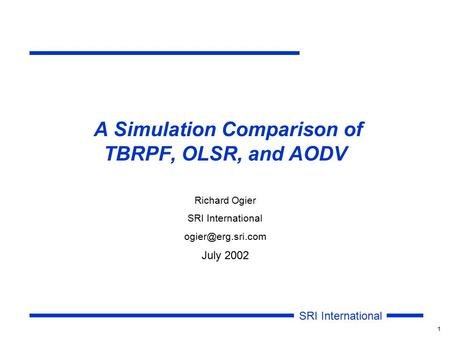 SRI International 1 A Simulation Comparison of TBRPF, OLSR, and AODV Richard Ogier SRI International July 2002.