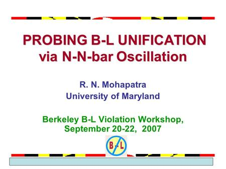 March 2005 Theme Group 2 PROBING B-L UNIFICATION via N-N-bar Oscillation PROBING B-L UNIFICATION via N-N-bar Oscillation R. N. Mohapatra University of.