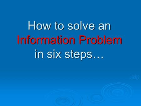 How to solve an Information Problem in six steps….