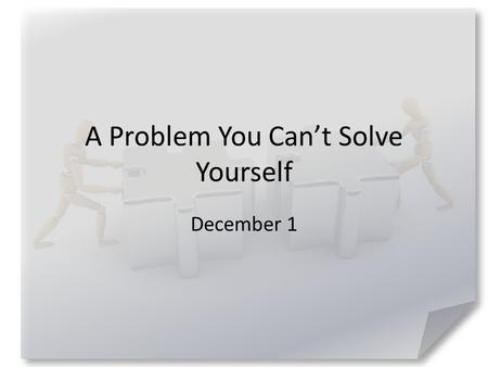 A Problem You Can't Solve Yourself December 1. Admit it … Tell us about a time when you got lost – driving, walking, hiking, sailing, etc. How long did.