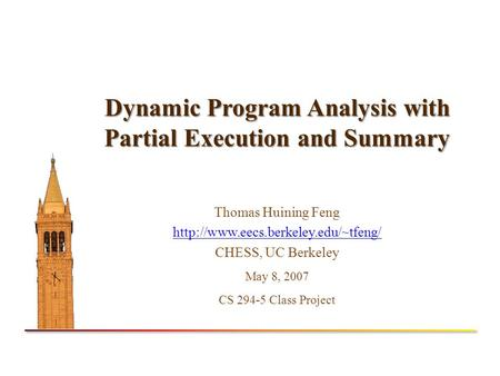 Dynamic Program Analysis with Partial Execution and Summary Thomas Huining Feng  CHESS, UC Berkeley May 8, 2007 CS.