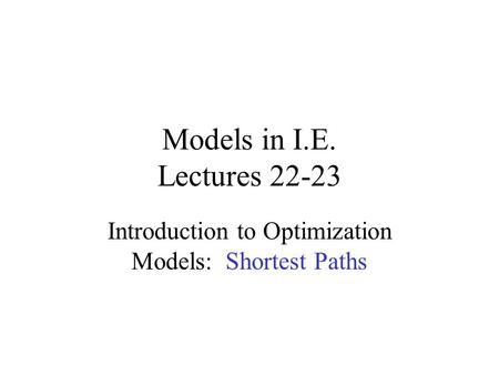 Models in I.E. Lectures 22-23 Introduction to Optimization Models: Shortest Paths.