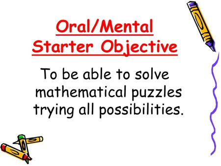 Oral/Mental Starter Objective To be able to solve mathematical puzzles trying all possibilities.