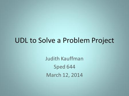 UDL to Solve a Problem Project Judith Kauffman Sped 644 March 12, 2014.
