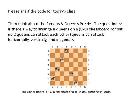 Please snarf the code for today's class. Then think about the famous 8-Queen's Puzzle. The question is: is there a way to arrange 8 queens on a (8x8) chessboard.