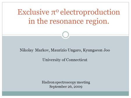 Exclusive π 0 electroproduction in the resonance region. Nikolay Markov, Maurizio Ungaro, Kyungseon Joo University of Connecticut Hadron spectroscopy meeting.