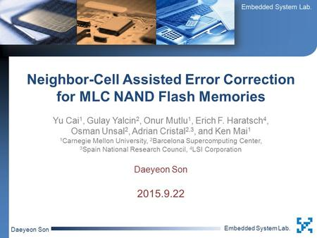 Embedded System Lab. Daeyeon Son Neighbor-Cell Assisted Error Correction for MLC NAND Flash Memories Yu Cai 1, Gulay Yalcin 2, Onur Mutlu 1, Erich F. Haratsch.