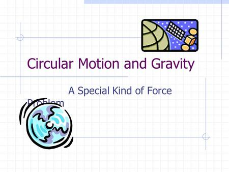 Circular Motion and Gravity A Special Kind of Force Problem.