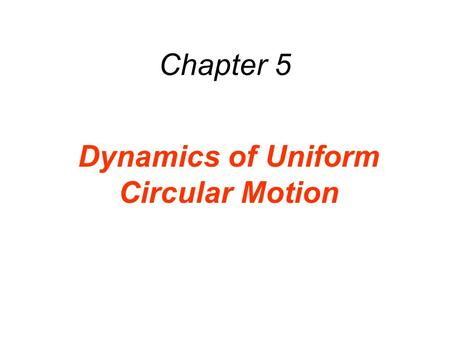 Chapter 5 Dynamics of Uniform Circular Motion. 5.1 Uniform Circular Motion DEFINITION OF UNIFORM CIRCULAR MOTION Uniform circular motion is the motion.