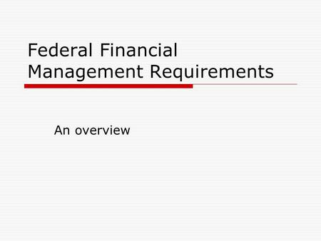 Federal Financial Management Requirements An overview.