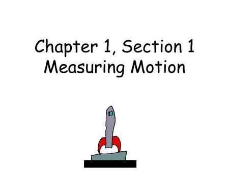 Chapter 1, Section 1 Measuring Motion. When an object changes position over time, the object is in motion..