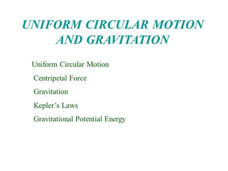 UNIFORM CIRCULAR MOTION AND GRAVITATION Uniform Circular Motion Centripetal Force Gravitation Kepler's Laws Gravitational Potential Energy.