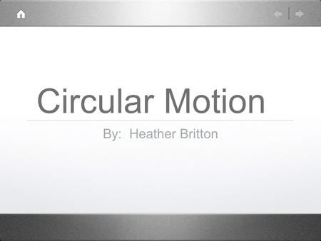 Circular Motion By: Heather Britton. Circular Motion Uniform circular motion - the motion of an object traveling at constant speed along a circular path.