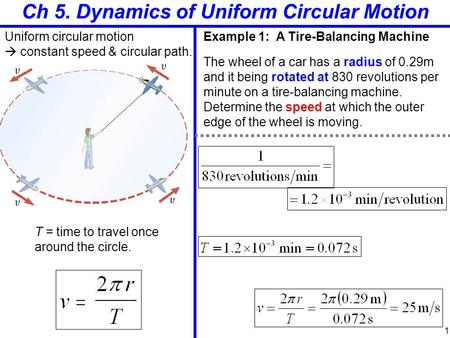 Ch 5. Dynamics of Uniform Circular Motion Uniform circular motion  constant speed & circular path. T = time to travel once around the circle. Example.