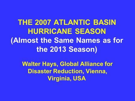 THE 2007 ATLANTIC BASIN HURRICANE SEASON (Almost the Same Names as for the 2013 Season) Walter Hays, Global Alliance for Disaster Reduction, Vienna, Virginia,