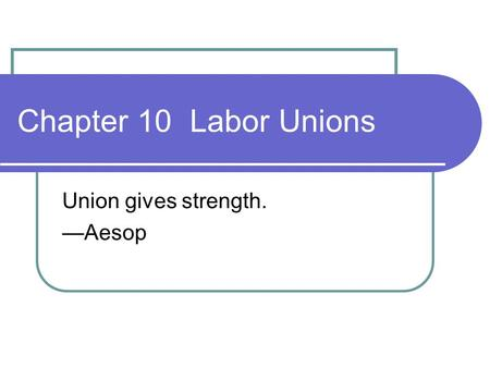 Chapter 10 Labor Unions Union gives strength. —Aesop.