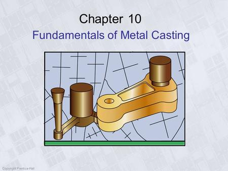 Copyright Prentice-Hall Chapter 10 Fundamentals of Metal Casting.
