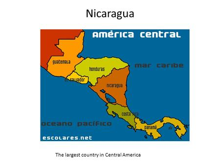 Nicaragua The largest country in Central America.