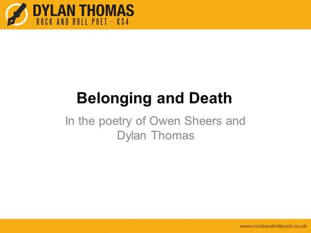 Belonging and Death In the poetry of Owen Sheers and Dylan Thomas.