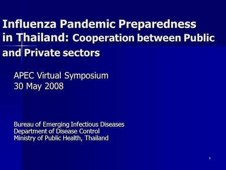 1 Influenza Pandemic Preparedness in Thailand: Cooperation between Public and Private sectors APEC Virtual Symposium 30 May 2008 Bureau of Emerging Infectious.