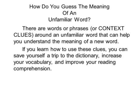 How Do You Guess The Meaning Of An Unfamiliar Word? There are words or phrases (or CONTEXT CLUES) around an unfamiliar word that can help you understand.