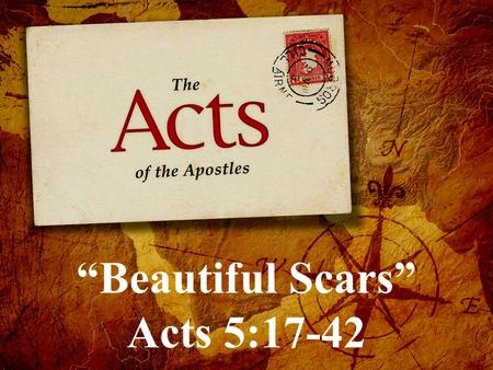 """Beautiful Scars"" Acts 5:17-42. (video) ""Beautiful Scars"" Acts 5:17-42 What could have made the Jewish religious leaders so jealous of the disciples."