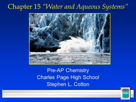 "Chapter 15 ""Water and Aqueous Systems"" Pre-AP Chemistry Charles Page High School Stephen L. Cotton."