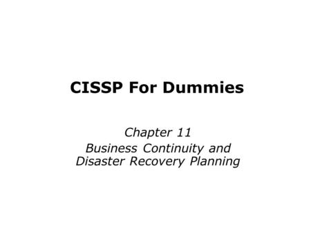 CISSP For Dummies Chapter 11 Business Continuity and Disaster Recovery Planning Last updated 11-26-12.