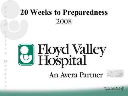 """People Caring for People"" www.floydvalleyhospital.org 20 Weeks to Preparedness 2008."