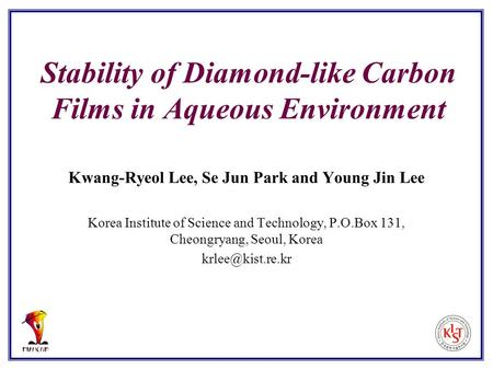 Stability of Diamond-like Carbon Films in Aqueous Environment Kwang-Ryeol Lee, Se Jun Park and Young Jin Lee Korea Institute of Science and Technology,