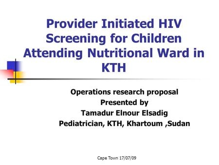 Cape Town 17/07/09 Provider Initiated HIV Screening for Children Attending Nutritional Ward in KTH Operations research proposal Presented by Tamadur Elnour.