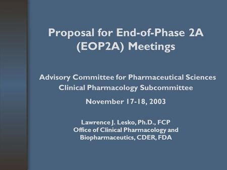 Proposal for End-of-Phase 2A (EOP2A) Meetings Advisory Committee for Pharmaceutical Sciences Clinical Pharmacology Subcommittee November 17-18, 2003 Lawrence.