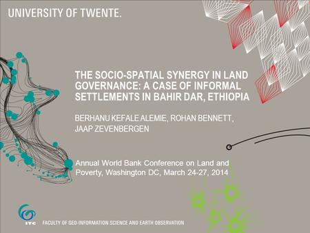 THE SOCIO-SPATIAL SYNERGY IN LAND GOVERNANCE: A CASE OF INFORMAL SETTLEMENTS IN BAHIR DAR, ETHIOPIA BERHANU KEFALE ALEMIE, ROHAN BENNETT, JAAP ZEVENBERGEN.