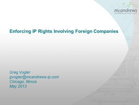 Enforcing IP Rights Involving Foreign Companies Greg Vogler Chicago, Illinois May 2013.